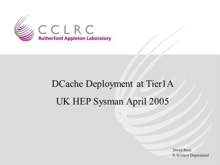 Derek Ross E-Science Department DCache Deployment at Tier1A UK HEP Sysman April 2005.