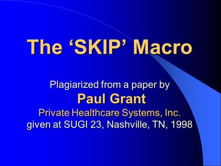 The 'SKIP' Macro Plagiarized from a paper by Paul Grant Private Healthcare Systems, Inc. given at SUGI 23, Nashville, TN, 1998.