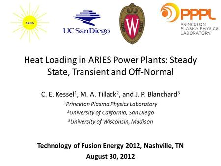 Heat Loading in ARIES Power Plants: Steady State, Transient and Off-Normal C. E. Kessel 1, M. A. Tillack 2, and J. P. Blanchard 3 1 Princeton Plasma Physics.