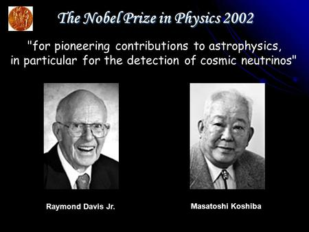 Masatoshi Koshiba Raymond Davis Jr. The Nobel Prize in Physics 2002 for pioneering contributions to astrophysics, in particular for the detection of cosmic.