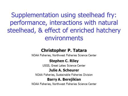 Supplementation using steelhead fry: performance, interactions with natural steelhead, & effect of enriched hatchery environments Christopher P. Tatara.