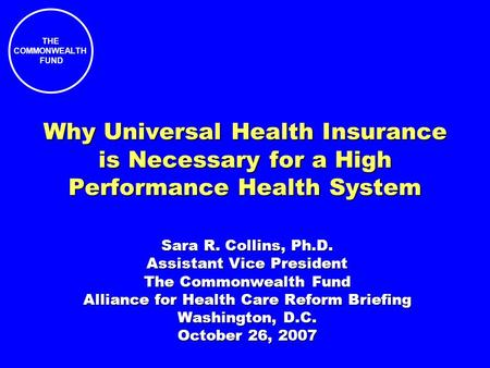 THE COMMONWEALTH FUND Why Universal Health Insurance is Necessary for a High Performance Health System Sara R. Collins, Ph.D. Assistant Vice President.