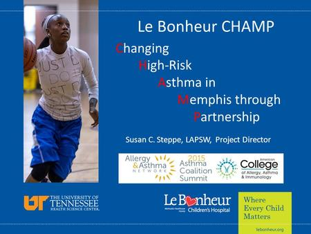 Le Bonheur CHAMP Changing High-Risk Asthma in Memphis through Partnership Susan C. Steppe, LAPSW, Project Director.