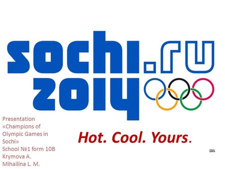 Hot. Cool. Yours. Presentation «Champions of Olympic Games in Sochi» School №1 form 10B Krymova A. Mihailina L. M.