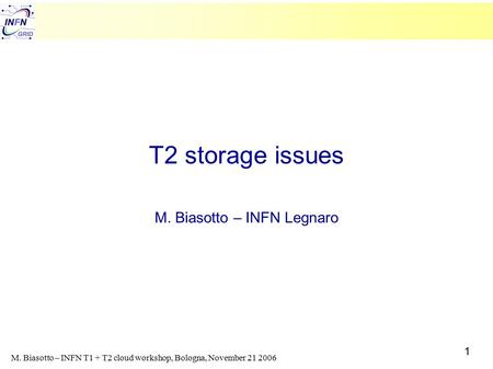 1 M. Biasotto – INFN T1 + T2 cloud workshop, Bologna, November 21 2006 T2 storage issues M. Biasotto – INFN Legnaro.