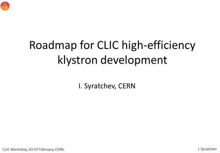 CLIC Workshop, 03-07 February, CERN. I. Syratchev Roadmap for CLIC high-efficiency klystron development I. Syratchev, CERN.