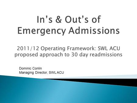 2011/12 Operating Framework: SWL ACU proposed approach to 30 day readmissions Dominic Conlin Managing Director, SWL ACU.