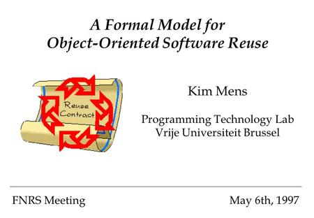 A Formal Model for Object-Oriented Software Reuse Kim Mens Programming Technology Lab Vrije Universiteit Brussel FNRS MeetingMay 6th, 1997.