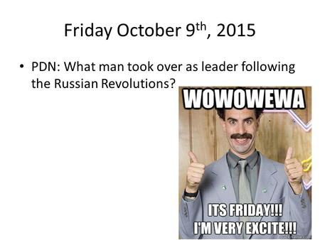Friday October 9 th, 2015 PDN: What man took over as leader following the Russian Revolutions?