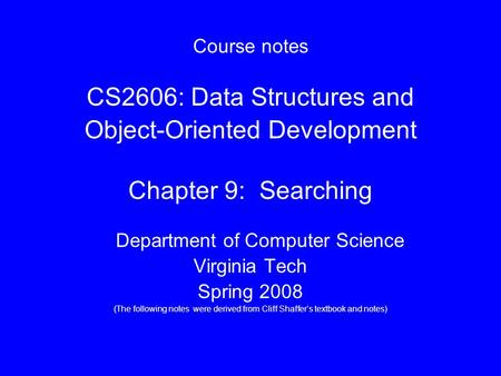 Course notes CS2606: Data Structures and Object-Oriented Development Chapter 9: Searching Department of Computer Science Virginia Tech Spring 2008 (The.
