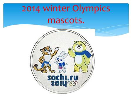 2014 winter Olympics mascots.. The 2014 Winter Olympics, officially the 22 nd Winter Olympics, will be celebrated from 7 to 23 February 2014, in Sochi,