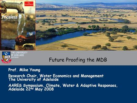 Prof. Mike Young Research Chair, Water Economics and Management The University of Adelaide AARES Symposium, Climate, Water & Adaptive Responses, Adelaide.