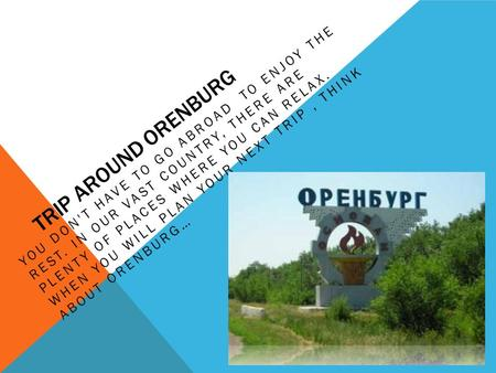 TRIP AROUND ORENBURG YOU DON'T HAVE TO GO ABROAD TO ENJOY THE REST. IN OUR VAST COUNTRY, THERE ARE PLENTY OF PLACES WHERE YOU CAN RELAX. WHEN YOU WILL.