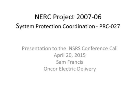 NERC Project 2007-06 S ystem Protection Coordination - PRC-027​ Presentation to the NSRS Conference Call April 20, 2015 Sam Francis Oncor Electric Delivery.