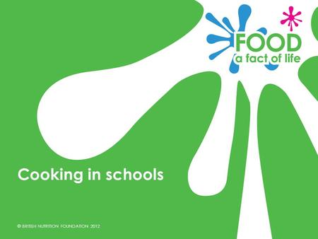 © BRITISH NUTRITION FOUNDATION 2012 Cooking in schools.