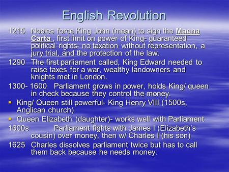 English Revolution 1215Nobles force King John (mean) to sign the Magna Carta, first limit on power of King- guaranteed political rights- no taxation without.
