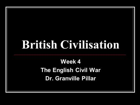 British Civilisation Week 4 The English Civil War Dr. Granville Pillar.