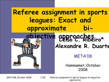 META'08, October 2008Referee assignment in sports leagues: bi-objective approaches 1/35 Celso C. Ribeiro* Alexandre R. Duarte META'08 Hammamet, October.