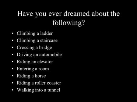 Have you ever dreamed about the following? Climbing a ladder Climbing a staircase Crossing a bridge Driving an automobile Riding an elevator Entering a.