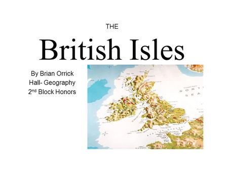 THE British Isles By Brian Orrick Hall- Geography 2 nd Block Honors.