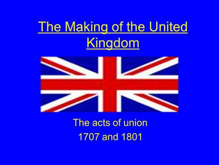 The Making of the United Kingdom The acts of union 1707 and 1801.
