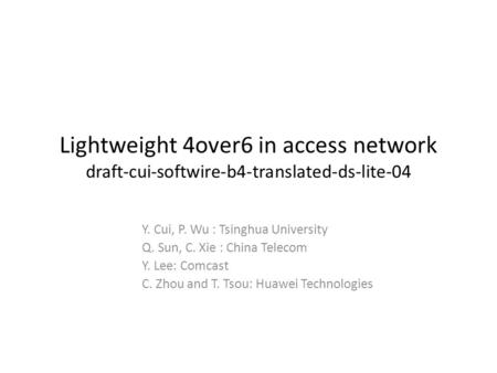 Lightweight 4over6 in access network draft-cui-softwire-b4-translated-ds-lite-04 Y. Cui, P. Wu : Tsinghua University Q. Sun, C. Xie : China Telecom Y.