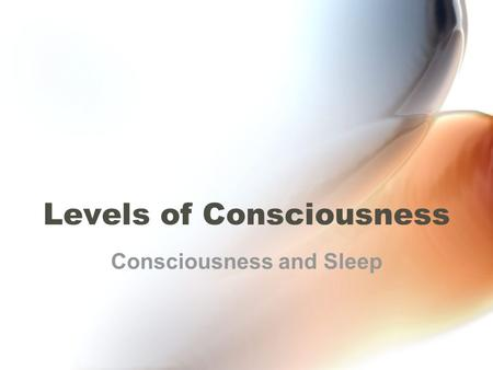 Levels of Consciousness Consciousness and Sleep. Types of Awareness Types of awareness that make up our consciousness: –External Sensory perception Awareness.