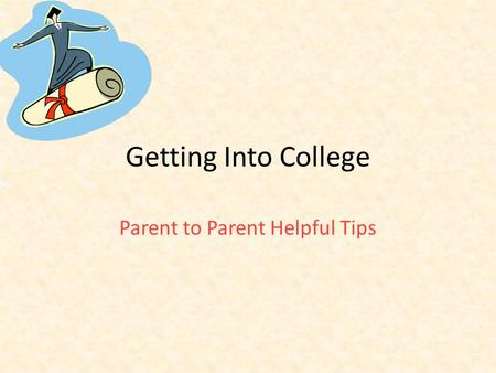 Getting Into College Parent to Parent Helpful Tips.