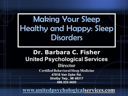 Making Your Sleep Healthy and Happy: Sleep Disorders Dr. Barbara C. Fisher United Psychological Services Director Certified Behavioral Sleep Medicine 47818.