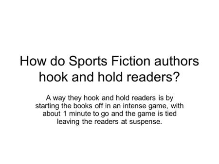 How do Sports Fiction authors hook and hold readers? A way they hook and hold readers is by starting the books off in an intense game, with about 1 minute.