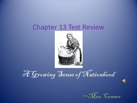 Chapter 13 Test Review A Growing Sense of Nationhood ~Mrs. Connor.