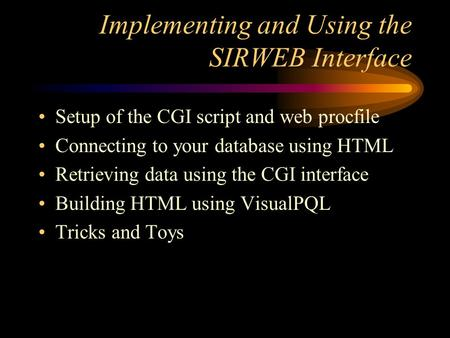 Implementing and Using the SIRWEB Interface Setup of the CGI script and web procfile Connecting to your database using HTML Retrieving data using the CGI.