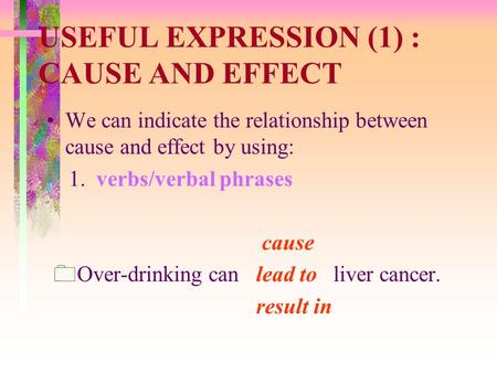 USEFUL EXPRESSION (1) : CAUSE AND EFFECT We can indicate the relationship between cause and effect by using: 1. verbs/verbal phrases cause  Over-drinking.