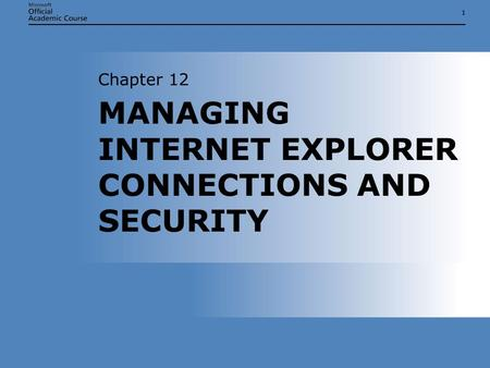 11 MANAGING INTERNET EXPLORER CONNECTIONS AND SECURITY Chapter 12.
