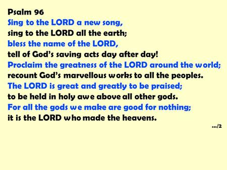 Psalm 96 Sing to the LORD a new song, sing to the LORD all the earth; bless the name of the LORD, tell of God's saving acts day after day! Proclaim the.