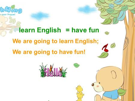 learn English We are going to learn English; We are going to have fun! = have fun.