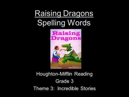 Raising Dragons Spelling Words Houghton-Mifflin Reading Grade 3 Theme 3: Incredible Stories.