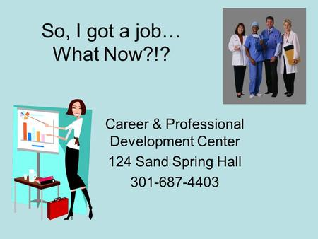 So, I got a job… What Now?!? Career & Professional Development Center 124 Sand Spring Hall 301-687-4403.