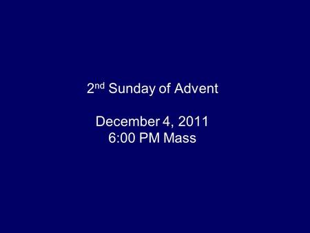 2 nd Sunday of Advent December 4, 2011 6:00 PM Mass.