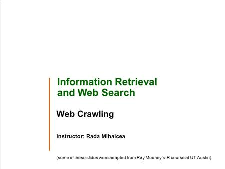 Information Retrieval and Web Search Web Crawling Instructor: Rada Mihalcea (some of these slides were adapted from Ray Mooney's IR course at UT Austin)