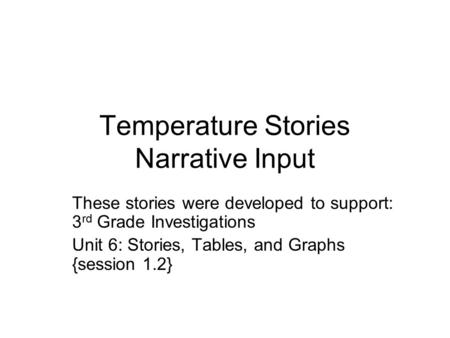 Temperature Stories Narrative Input These stories were developed to support: 3 rd Grade Investigations Unit 6: Stories, Tables, and Graphs {session 1.2}
