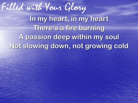 Filled with Your Glory In my heart, in my heart There's a fire burning A passion deep within my soul Not slowing down, not growing cold.