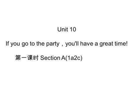 Unit 10 If you go to the party , you'll have a great time! 第一课时 Section A(1a­2c)
