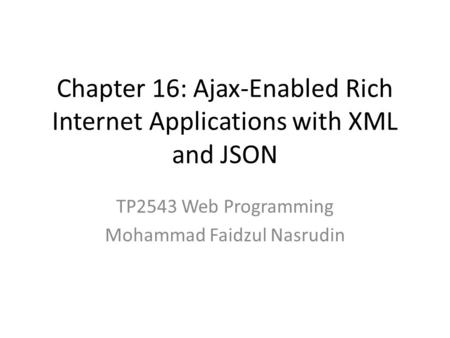 Chapter 16: Ajax-Enabled Rich Internet Applications with XML and JSON TP2543 Web Programming Mohammad Faidzul Nasrudin.