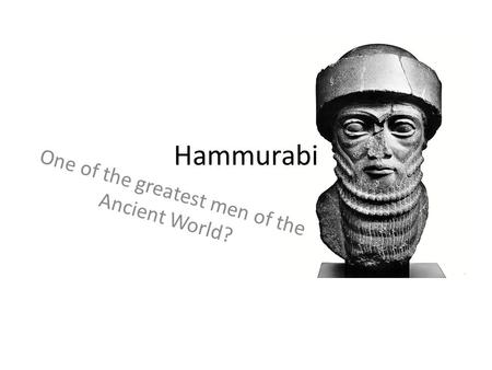 Hammurabi One of the greatest men of the Ancient World?