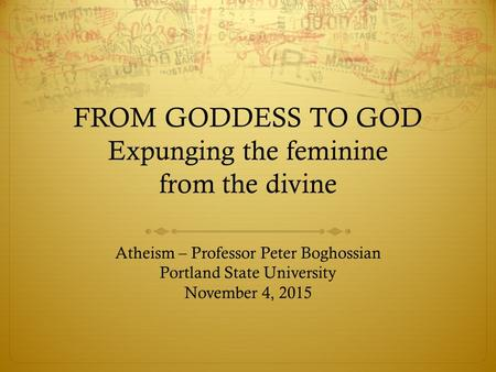 Atheism – Professor Peter Boghossian Portland State University November 4, 2015 FROM GODDESS TO GOD Expunging the feminine from the divine.