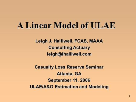1 A Linear Model of ULAE Leigh J. Halliwell, FCAS, MAAA Consulting Actuary Casualty Loss Reserve Seminar Atlanta, GA September 11,