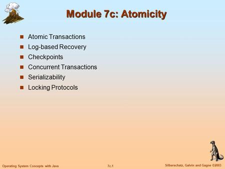 7c.1 Silberschatz, Galvin and Gagne ©2003 Operating System Concepts with Java Module 7c: Atomicity Atomic Transactions Log-based Recovery Checkpoints Concurrent.