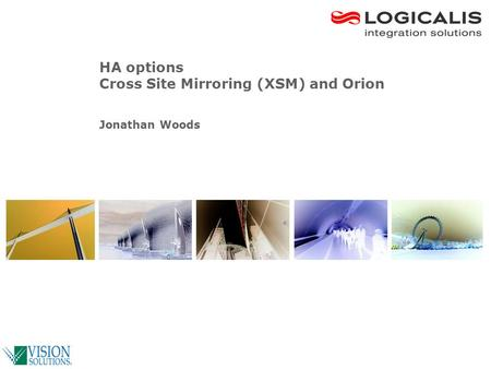 © Logicalis Group HA options Cross Site Mirroring (XSM) and Orion Jonathan Woods.