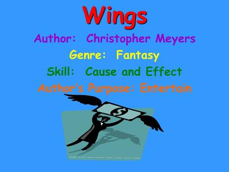 Wings Author: Christopher Meyers Genre: Fantasy Skill: Cause and Effect Author's Purpose: Entertain.